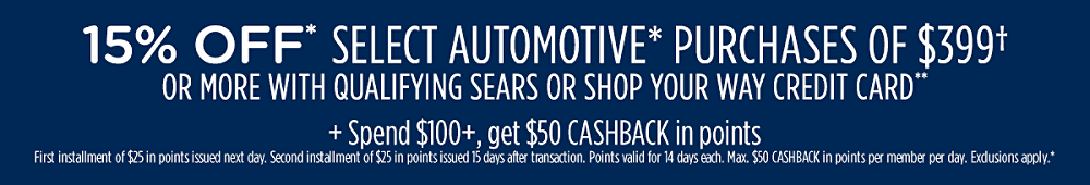 15% off* select automotive* purchases of $399† or more with qualifying Sears or Shop Your Way credit card** + Spend $100+, get $50 CASHBACK in points First installment of $25 in points issued next day. Second installment of $25 in points issued in 15 days. Points valid for 14 days each. Max. $50 CASHBACK in points per member per day. Exclusions apply.*