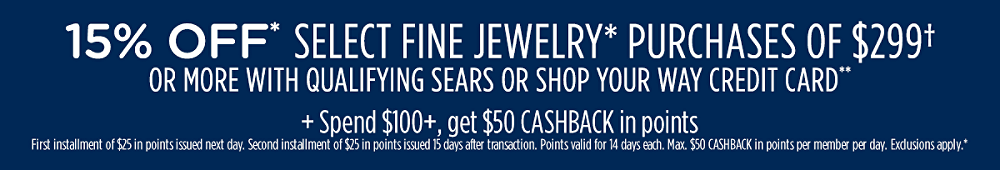 15% off* select fine jewelry* purchases of $299† or more with qualifying Sears or Shop Your Way credit card** + Spend $100+, get $50 CASHBACK in points First installment of $25 in points issued next day. Second installment of $25 in points issued in 15 days. Points valid for 14 days each. Max. $50 CASHBACK in points per member per day. Exclusions apply.*