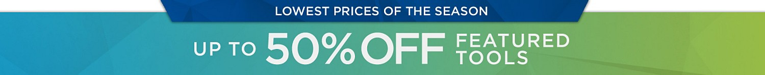 Lowest Prices of the Season Up to 50% Off Featured Tools