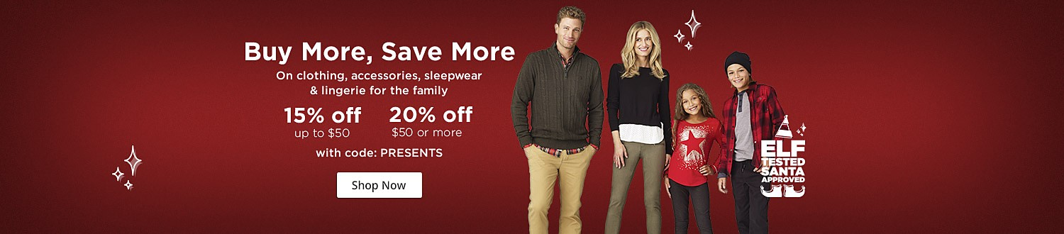 Buy More, Save More On clothing, accessories, sleepwear  & lingerie for the family 15% off up to $50, 20% off $50 or more, with code: PRESENTS