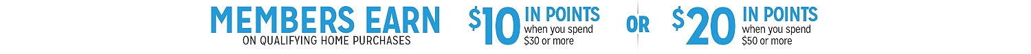 MEMBERS EARN ON QUALIFYING HOME PURCHASES $10 IN POINTS when you spend #30 or more OR $20 IN POINTS when you spend $50 or more