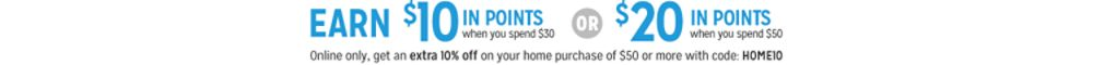 MEMBERS EARN ON QUALIFYING HOME PURCHASES $10 IN POINTSwhen you spend $30 or more OR $20 IN POINTS WHEN YOU SPEND $50 OR MORE