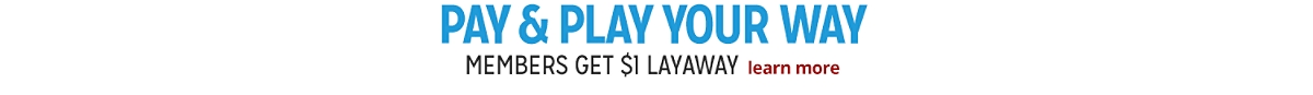 Pay & Play Your Way LAYAWAY TODAY | learn more