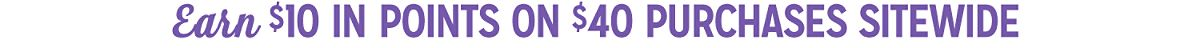 Members earn $10 in points on $40 purchases sitewide