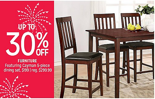 UP TO 30% OFF FURNITURE Featuring Cayman 5-piece dining set $199 | reg. $299.99