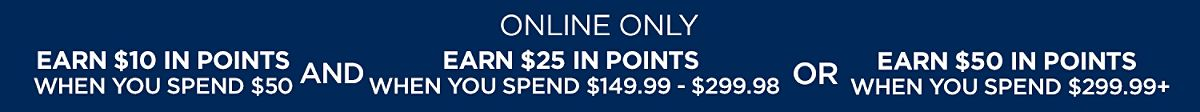 Earn $10 in points on $50 PLUS Earn $25 in points on $149.99+ OR Earn $50 in points on $ 299.99+