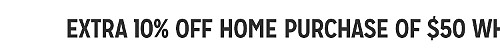 EXTRA 10% OFF HOME PURCHASE OF $50 WHEN YOU BUY ONLINE WITH CODE: HOMESALE