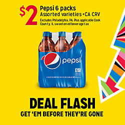 DEAL FLASH | GET 'EM BEFORE THEY'RE GONE | $2 Pepsi 6 packs Assorted varieties. +CA CRV Excludes Philadelphia, PA. Plus applicable Cook County, IL sweetened beverage tax.