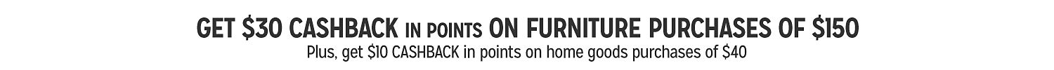 Get $30 CASHBACK in points on furniture purchases of $150 | Plus, get $10 CASHBACK in points on home goods purchases of $40