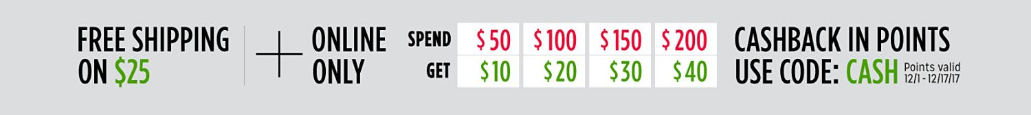 FREE SHIPPING ON $25   + ONLINE ONLY   SPEND  $50 GET $10   SPEND $100 GET $20   SPEND $150 GET $30   SPEND $200 GET $40   CASHBACK IN POINTS USE CODE: CASH   Points valid 12/1 - 12/17/17