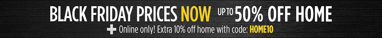 Black Friday Now - up to 50% off Home plus Extra 10% off with code HOME10