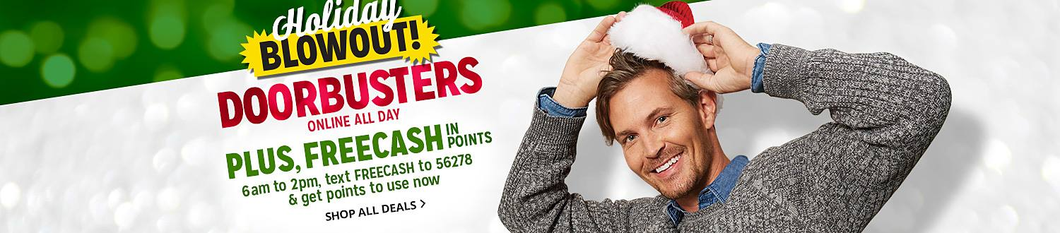 Holiday BLOWOUT| DOORBUSTERS ONLINE ALL DAY | PLUS, FREECASH IN POINTS | 6am to 2pm text FREECASH to 56278 get points to use now | SHOP ALL DEALS