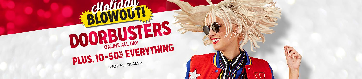 Holiday BLOWOUT  DOORBUSTERS ONLINE ALL DAY   PLUS, 10-50% OFF EVERYTHING  SHOP ALL DEALS