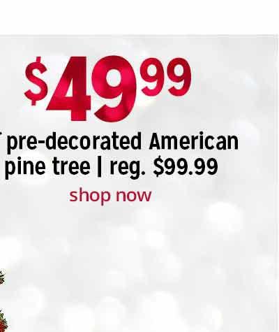 $49.99 6' pre-decorated American pine tree   reg. $99.99