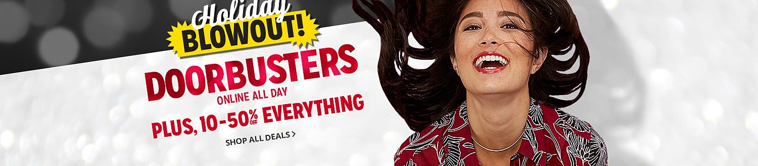 Holiday BLOWOUT | DOORBUSTERS ONLINE ALL DAY | PLUS, 10-50% OFF EVERYTHING | SHOP ALL DEALS