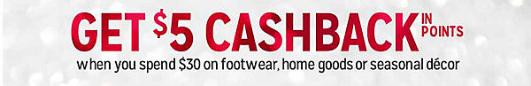 GET $5 CASHBACK IN POINTS | when you spend $30 on footwear, home goods or seasonal decor