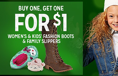 BUY ONE, GET ONE FOR $1 WOMEN'S & KIDS FASHION BOOTS & FAMILY SLIPPERS