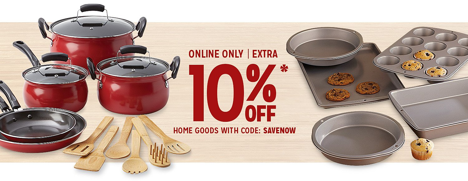 ONLINE ONLY EXTRA 10% OFF* HOME GOODS WITH CODE: SAVENOW