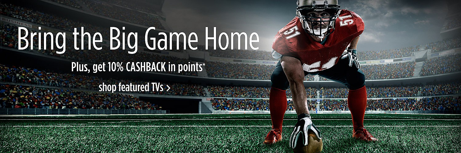 Bring the Big Game Home | Plus, get 10% CASBACK in points*  |  shop featured TVs >