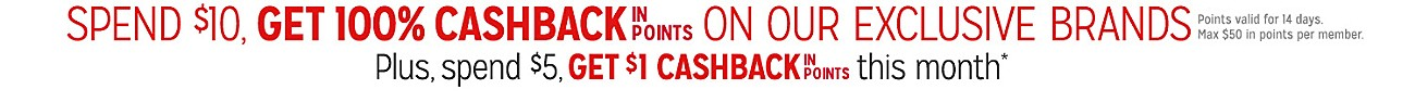 GET 100% CASHBACK IN POINTS ON $10 OR MORE | POINTS VALID FOR 14 DAYS. MAX $50 IN POINTS PER MEMBER.