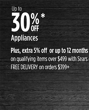 Up to 30% off Appliances. Plus, extra 5% off or up to 24 months special financing on qualifying items over $399 with Sears card | Free deliveries on $399 or more.