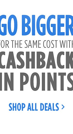Go Bigger for the Same Cost with CASHBACK in points | Shop All Deals