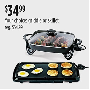 Your choice of griddle or skillet $34.99