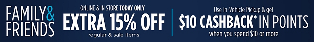 Family & Friends! Extra 15% Off regular & sale items Online & In-Store TODAY ONLY | Use In-Vehicle Pickup and Get $10 CASHBACK in Points* when you spend $10 or more