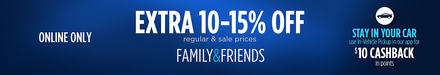 Family & Friends EXTRA 10-15% OFF online only