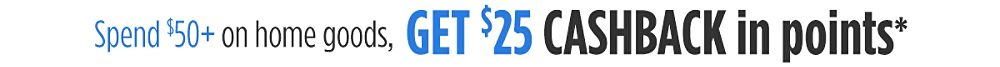 Spend $50+ on home goods, get $25 CASHBACK in points
