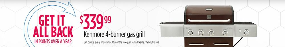 Get it All Back  in Points Over a Year $339.99 Kenmore 4-burner gas grill Get points every month for 12 months in equal installments. Valid 30 days each.