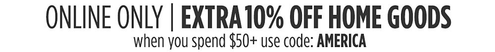 Online Only Extra 10% off home goods when you spend $50+ Use code: AMERICA