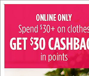Online Only  |  Spend $30 on clothes, Get $30 CASHBACK in points