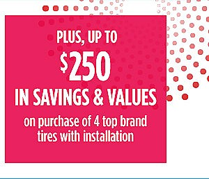 Plus, up to �$250 �in savings & values� on purchase of 4 top brand �tires with installation
