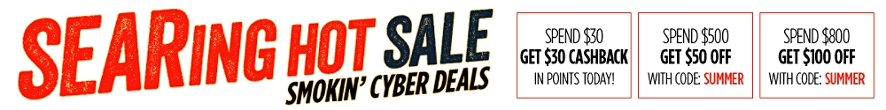 Searing Hot Sale | Smokin' Cyber Deals | Spend $30 - Get $30 Cashback | Spend $500 get $50 off with code: Summer | Spend $800 Get $100 off with code: Summer