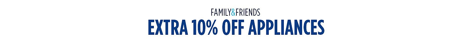 Family & Friends  |  Extra 10% off appliances