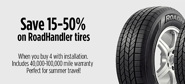 Save 15-50% �on RoadHandler tires� �When you buy 4 with installation. �Includes 40,000-100,000 mile warranty  �Perfect for summer travel!