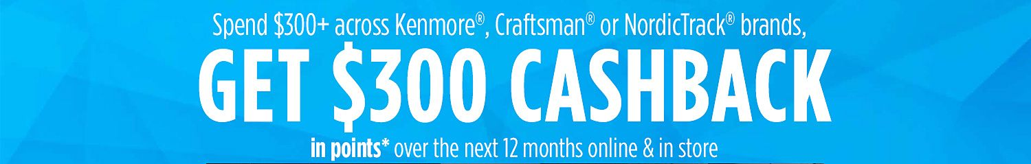 Spend $300 on any qualifying Kenmore®, Craftsman® or NordicTrack® purchase† and  �GET $300 CASHBACK in points* over the next 12 months