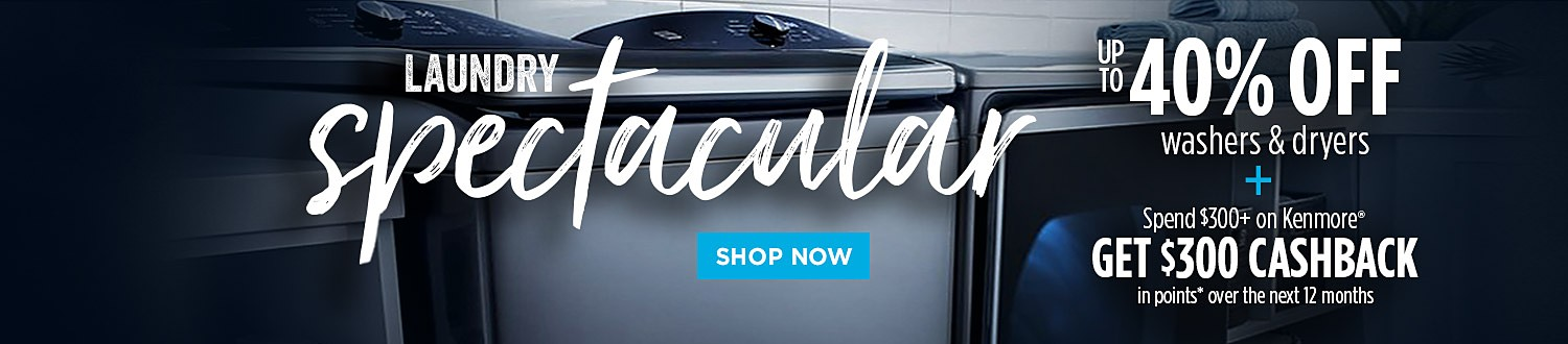 Laundry Spectacular     Up to 40% off washers & dryers     Plus, spend $300+ on Kenmore, get $300 CASHBACK in points over the next 12 months
