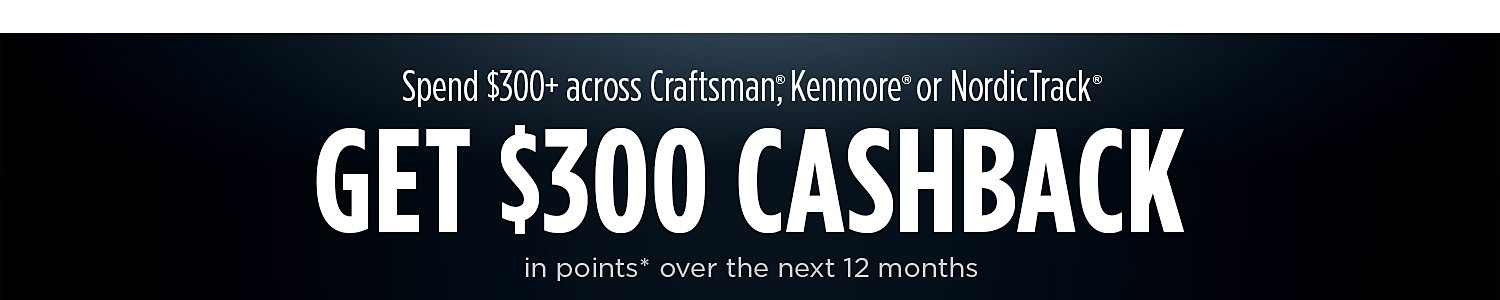 Spend $300+ across Craftsman, Kenmore or NordicTrack GET $300 CASHBACK in points over the next 12 months