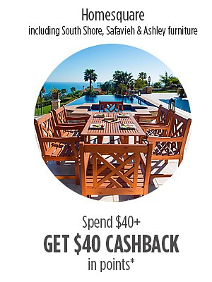 Spend $40 from Homesquare including brands South Shore, Safavieh & Ashley furniture, GET $40 CASHBACK in points