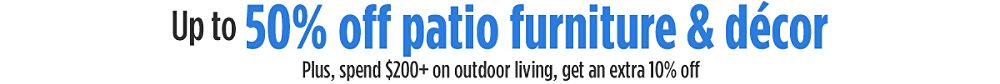 up to 50% off Patio Furniture + Spend $200+ on out door living, get an extra 10% off