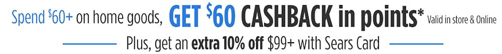 Spend $60+ on home goods, Get $60 CASHBACK in points  Plus, get an extra 10% off $99+ with Sears Card
