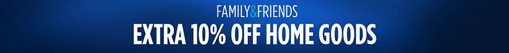 Friends and Family Extra 10% off home goods