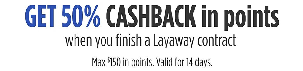 Get 50% CASHBACK in points when you finish a Layaway contract Max $150 in points. Valid for 14 days.