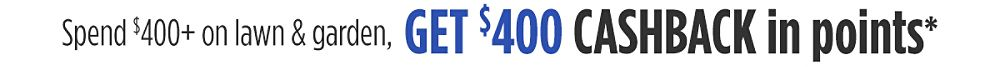 Spend $400+ on lawn & garden, get $400 CASHBACK in points*