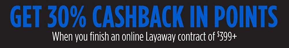 Get 30% CASHBACK in Points When you finish an online Layaway contract of $399+