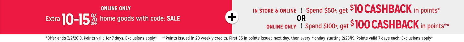 Online Only Extra 10-15% off home goods with code: SALE | in store & online Spend $50+, get $10 CASHBACK in points OR online only Spend  $100+, get $100 CASHBACK in points
