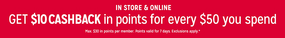 Online & In Store  GET $10 CASHBACK  in points for every $50 you spend