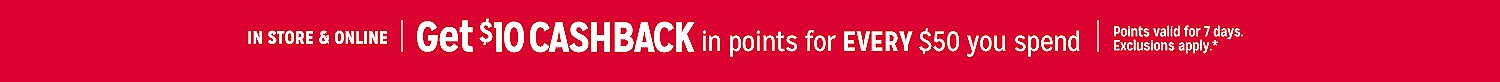 In Store & Online | Get $10 CASHBACK in points for EVERY $50 you spend | Points valid for 7 days. Exclusions apply.*